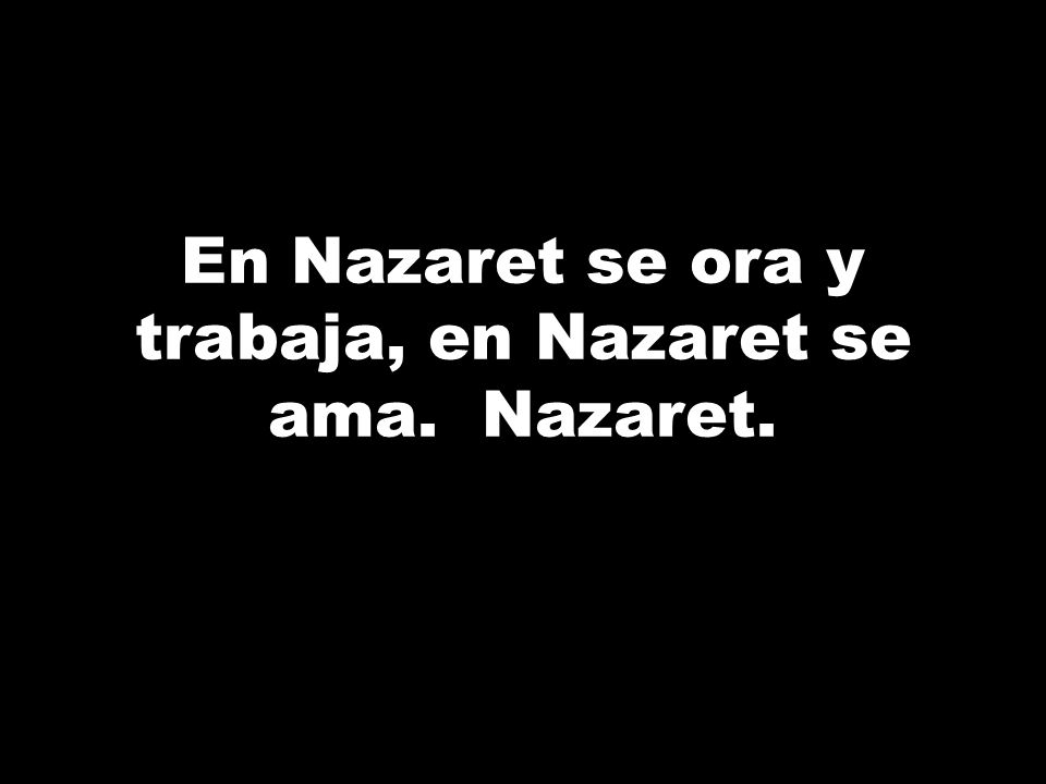En Nazaret se ora y trabaja, en Nazaret se ama. Nazaret.