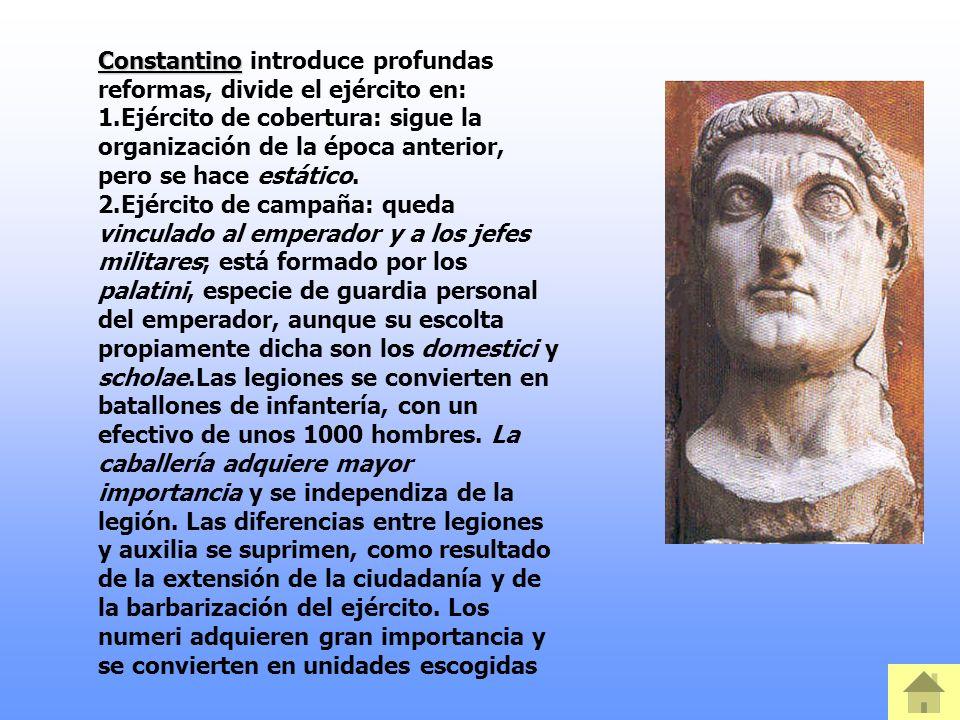 Constantino Constantino introduce profundas reformas, divide el ejército en: 1.Ejército de cobertura: sigue la organización de la época anterior, pero se hace estático.