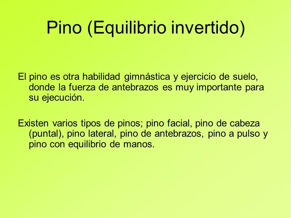 Pino (Equilibrio invertido) El pino es otra habilidad gimnástica y ejercicio de suelo, donde la fuerza de antebrazos es muy importante para su ejecuci
