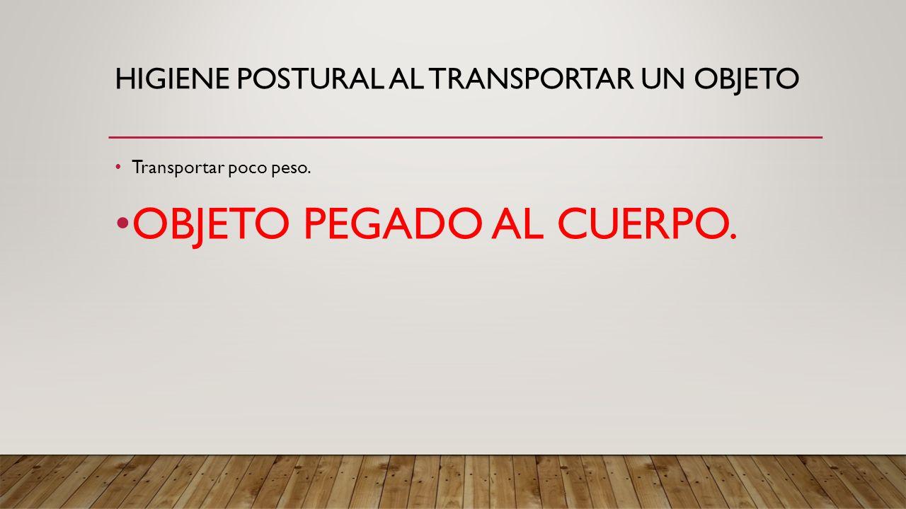 HIGIENE POSTURAL AL TRANSPORTAR UN OBJETO Transportar poco peso. OBJETO PEGADO AL CUERPO.