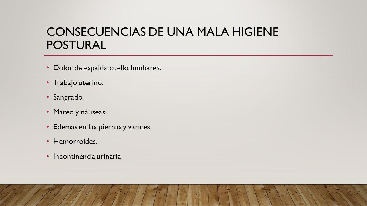 CONSECUENCIAS DE UNA MALA HIGIENE POSTURAL Dolor de espalda: cuello, lumbares. Trabajo uterino. Sangrado. Mareo y náuseas. Edemas en las piernas y var