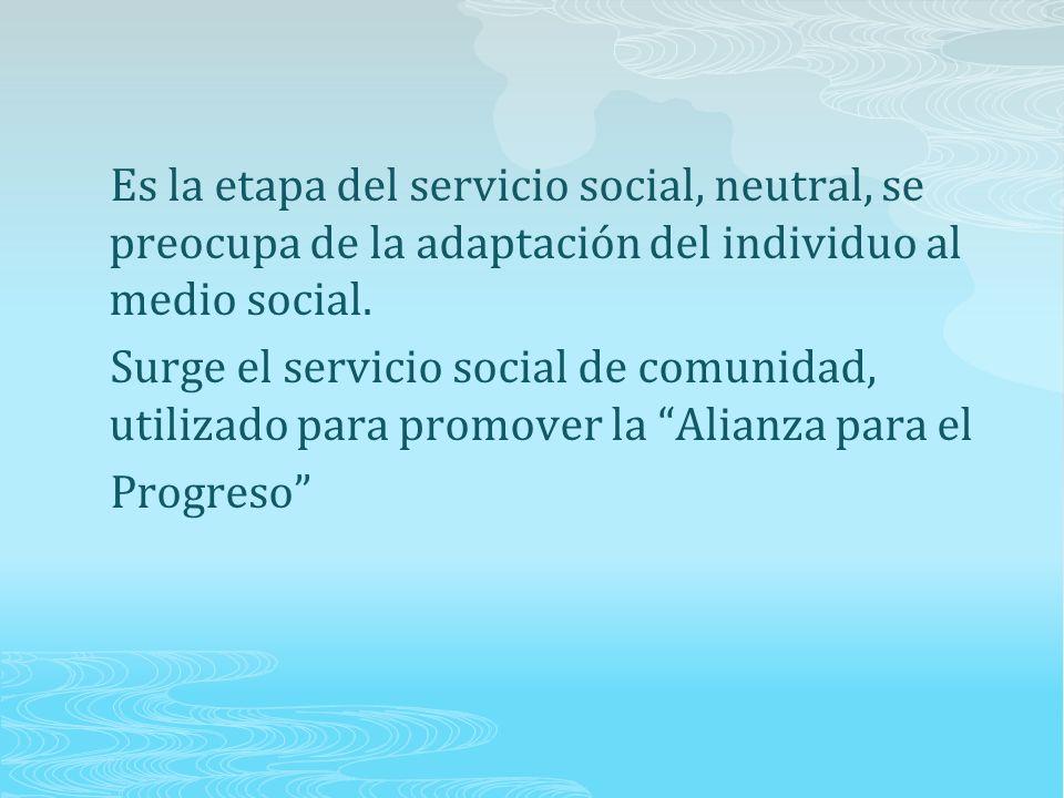 Es la etapa del servicio social, neutral, se preocupa de la adaptación del individuo al medio social.