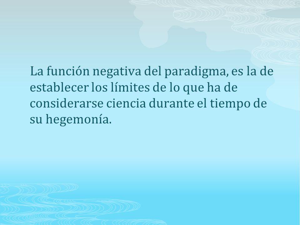 La función negativa del paradigma, es la de establecer los límites de lo que ha de considerarse ciencia durante el tiempo de su hegemonía.