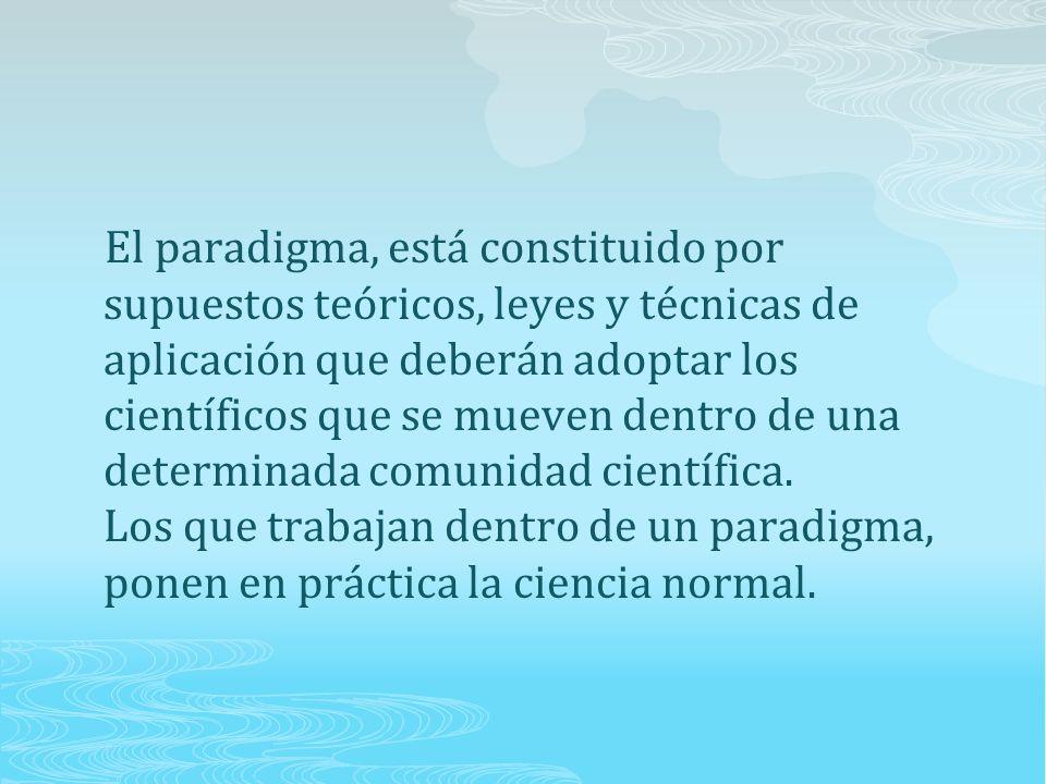 El paradigma, está constituido por supuestos teóricos, leyes y técnicas de aplicación que deberán adoptar los científicos que se mueven dentro de una determinada comunidad científica.
