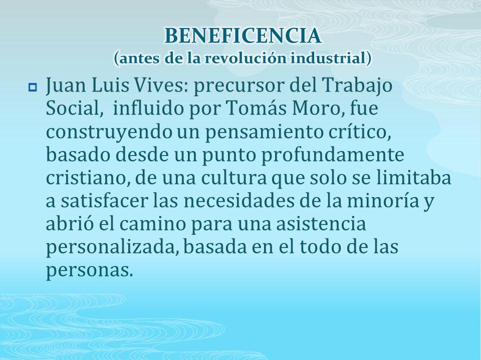  Juan Luis Vives: precursor del Trabajo Social, influido por Tomás Moro, fue construyendo un pensamiento crítico, basado desde un punto profundamente cristiano, de una cultura que solo se limitaba a satisfacer las necesidades de la minoría y abrió el camino para una asistencia personalizada, basada en el todo de las personas.