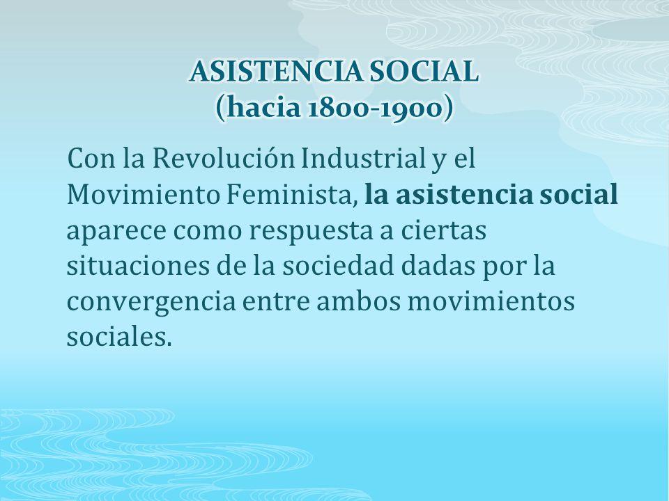 Con la Revolución Industrial y el Movimiento Feminista, la asistencia social aparece como respuesta a ciertas situaciones de la sociedad dadas por la convergencia entre ambos movimientos sociales.