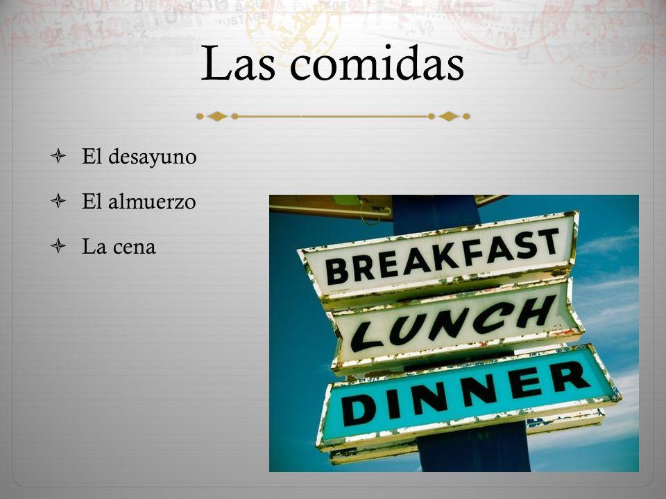 Las comidas  El desayuno  El almuerzo  La cena