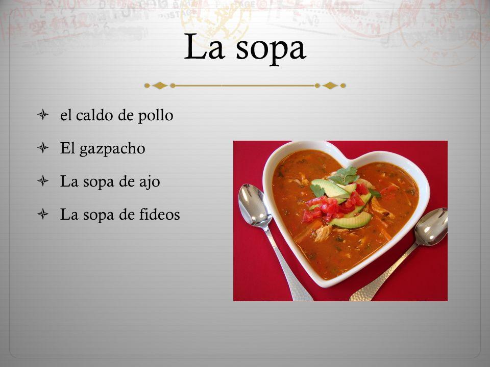 La sopa  el caldo de pollo  El gazpacho  La sopa de ajo  La sopa de fideos