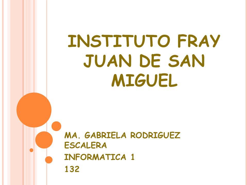 INSTITUTO FRAY JUAN DE SAN MIGUEL MA. GABRIELA RODRIGUEZ ESCALERA INFORMATICA 1 132