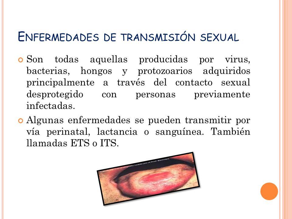 E NFERMEDADES DE TRANSMISIÓN SEXUAL Son todas aquellas producidas por virus, bacterias, hongos y protozoarios adquiridos principalmente a través del contacto sexual desprotegido con personas previamente infectadas.