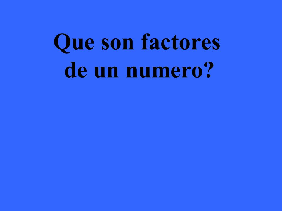 Los factores son números que multiplicados nos dan el numero original.