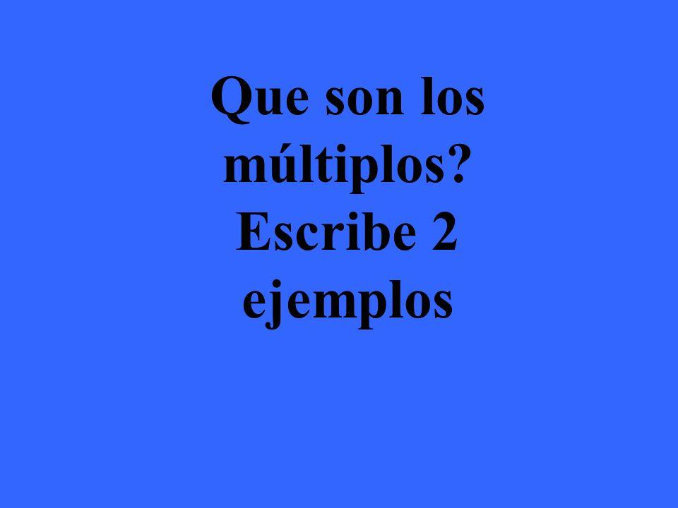 Los múltiplos son números multiplicados por el numero original Ejemplos: Múltiplos del 4 son 4,8,12,16,20,24,28,32 Múltiplos del 5 son 5,10,15,20,25,30,35,40 Múltiplos del 7 son 7,14,21,28,35,42,49,56 Múltiplos del 11 son 11,22,33,44,55,66,77,