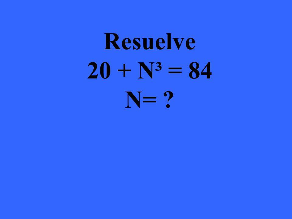 Resuelve 20 + N³ = 84 N= 4 20 + 4³ = 84