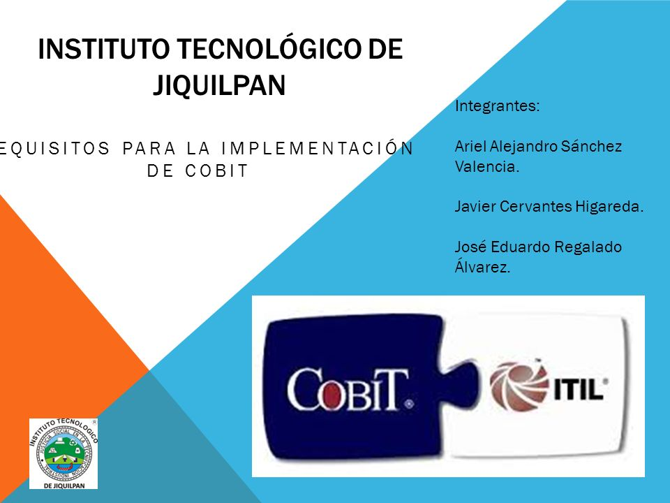 INSTITUTO TECNOLÓGICO DE JIQUILPAN REQUISITOS PARA LA IMPLEMENTACIÓN DE COBIT Integrantes: Ariel Alejandro Sánchez Valencia.