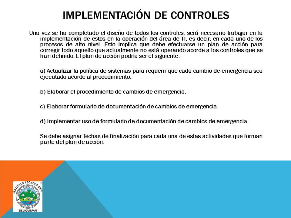 IMPLEMENTACIÓN DE CONTROLES Una vez se ha completado el diseño de todos los controles, será necesario trabajar en la implementación de estos en la operación del área de TI, es decir, en cada uno de los procesos de alto nivel.