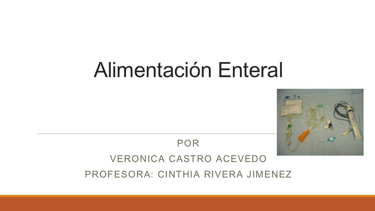Alimentación Enteral POR VERONICA CASTRO ACEVEDO PROFESORA: CINTHIA RIVERA JIMENEZ
