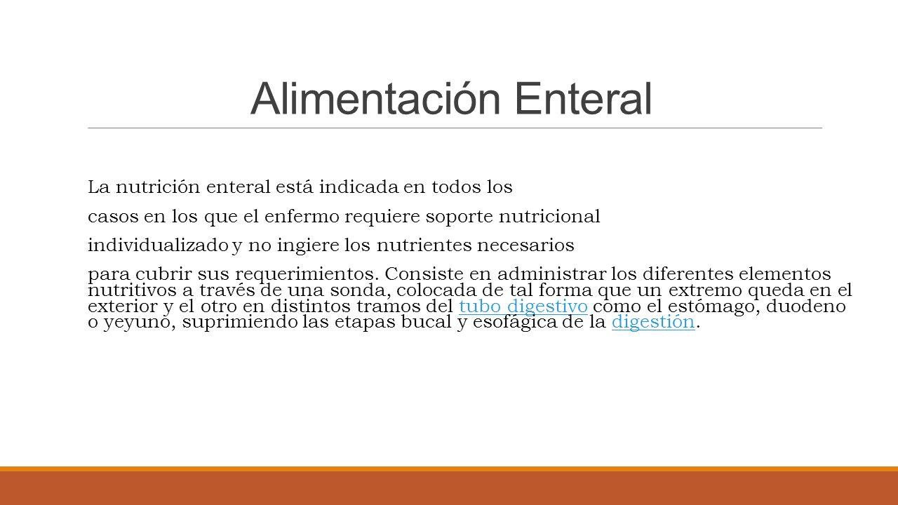 Alimentación Enteral La nutrición enteral está indicada en todos los casos en los que el enfermo requiere soporte nutricional individualizado y no ingiere los nutrientes necesarios para cubrir sus requerimientos.