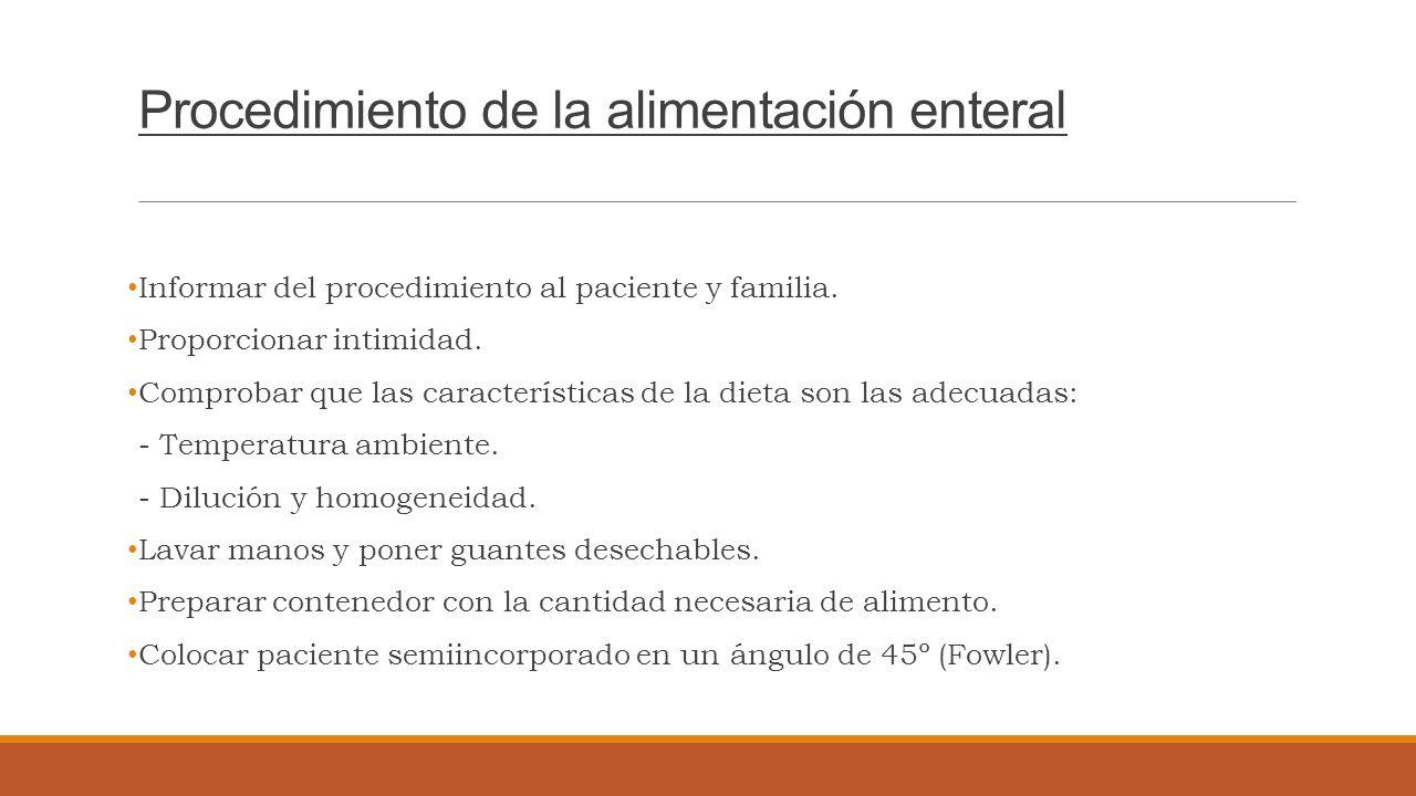 Procedimiento de la alimentación enteral Informar del procedimiento al paciente y familia. Proporcionar intimidad. Comprobar que las características d