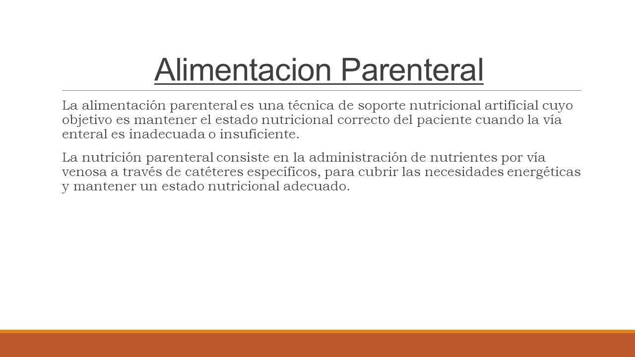Alimentacion Parenteral La alimentación parenteral es una técnica de soporte nutricional artificial cuyo objetivo es mantener el estado nutricional correcto del paciente cuando la vía enteral es inadecuada o insuficiente.