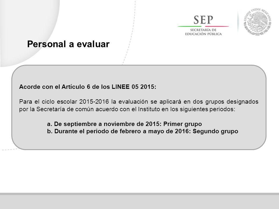 Acorde con el Artículo 6 de los LINEE 05 2015: Para el ciclo escolar 2015-2016 la evaluación se aplicará en dos grupos designados por la Secretaría de común acuerdo con el Instituto en los siguientes periodos: a.