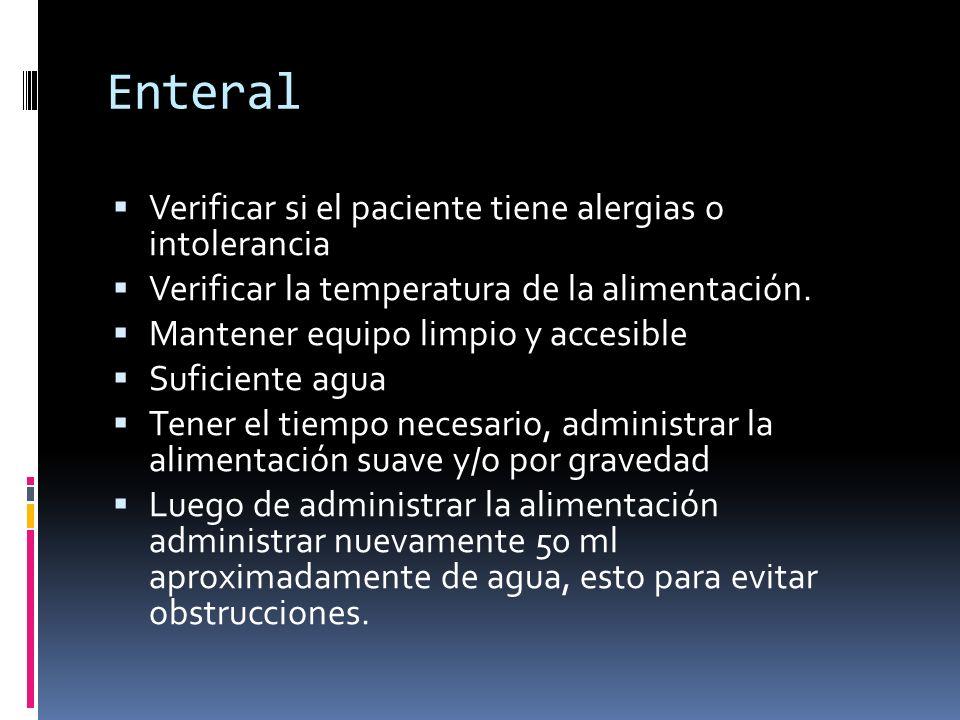 Enteral  Verificar si el paciente tiene alergias o intolerancia  Verificar la temperatura de la alimentación.  Mantener equipo limpio y accesible 