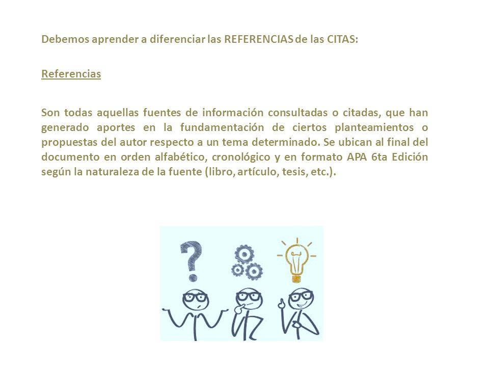 Debemos aprender a diferenciar las REFERENCIAS de las CITAS: Referencias Son todas aquellas fuentes de información consultadas o citadas, que han generado aportes en la fundamentación de ciertos planteamientos o propuestas del autor respecto a un tema determinado.