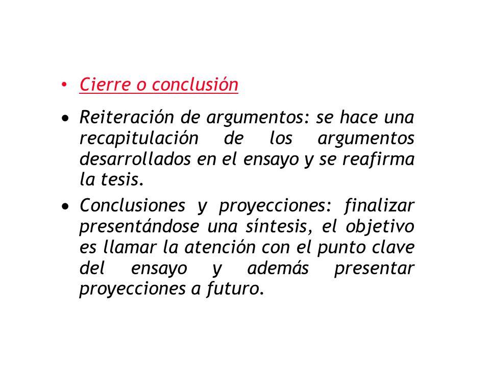 Cierre o conclusión  Reiteración de argumentos: se hace una recapitulación de los argumentos desarrollados en el ensayo y se reafirma la tesis.