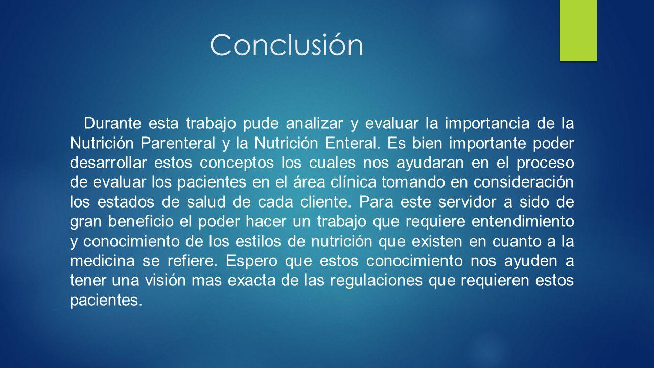 Conclusión Durante esta trabajo pude analizar y evaluar la importancia de la Nutrición Parenteral y la Nutrición Enteral.
