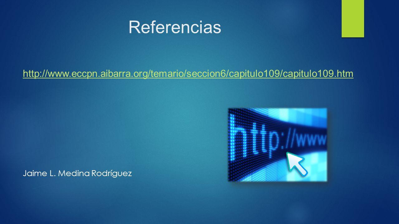 Referencias http://www.eccpn.aibarra.org/temario/seccion6/capitulo109/capitulo109.htm Jaime L.