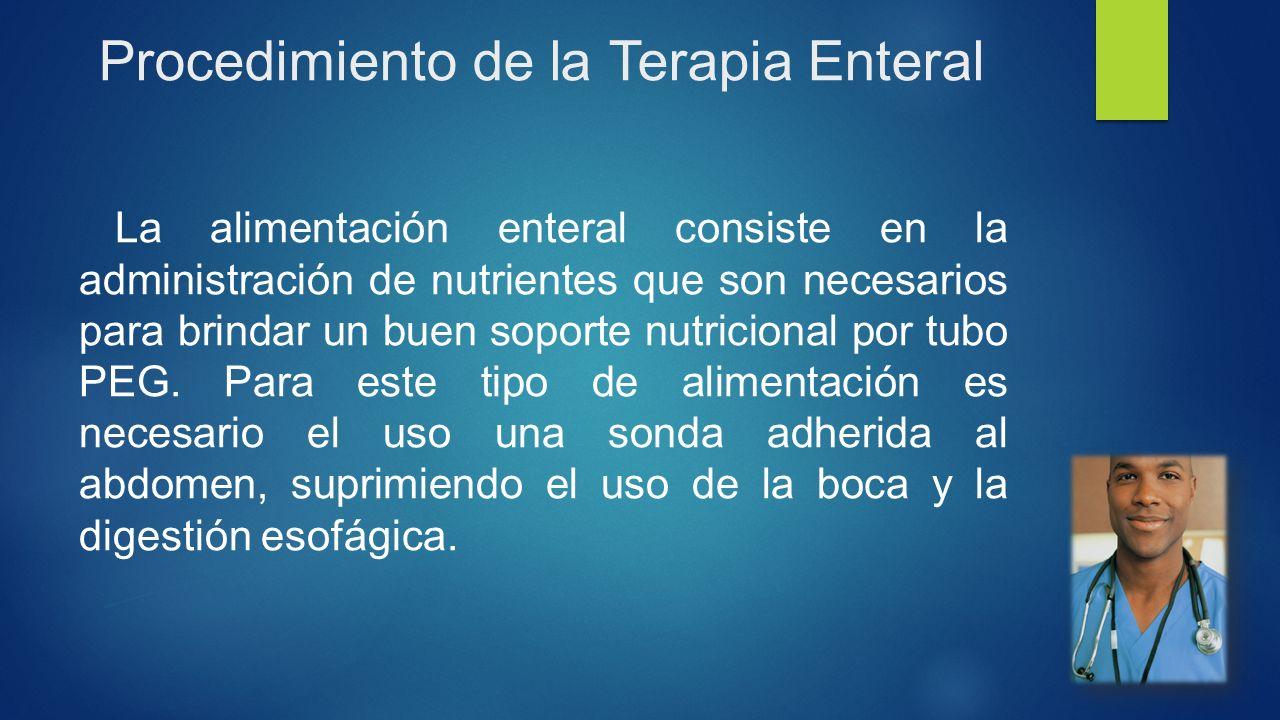 Procedimiento de la Terapia Enteral La alimentación enteral consiste en la administración de nutrientes que son necesarios para brindar un buen soporte nutricional por tubo PEG.
