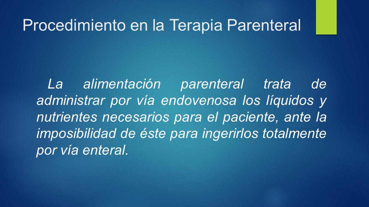 Procedimiento en la Terapia Parenteral La alimentación parenteral trata de administrar por vía endovenosa los líquidos y nutrientes necesarios para el paciente, ante la imposibilidad de éste para ingerirlos totalmente por vía enteral.