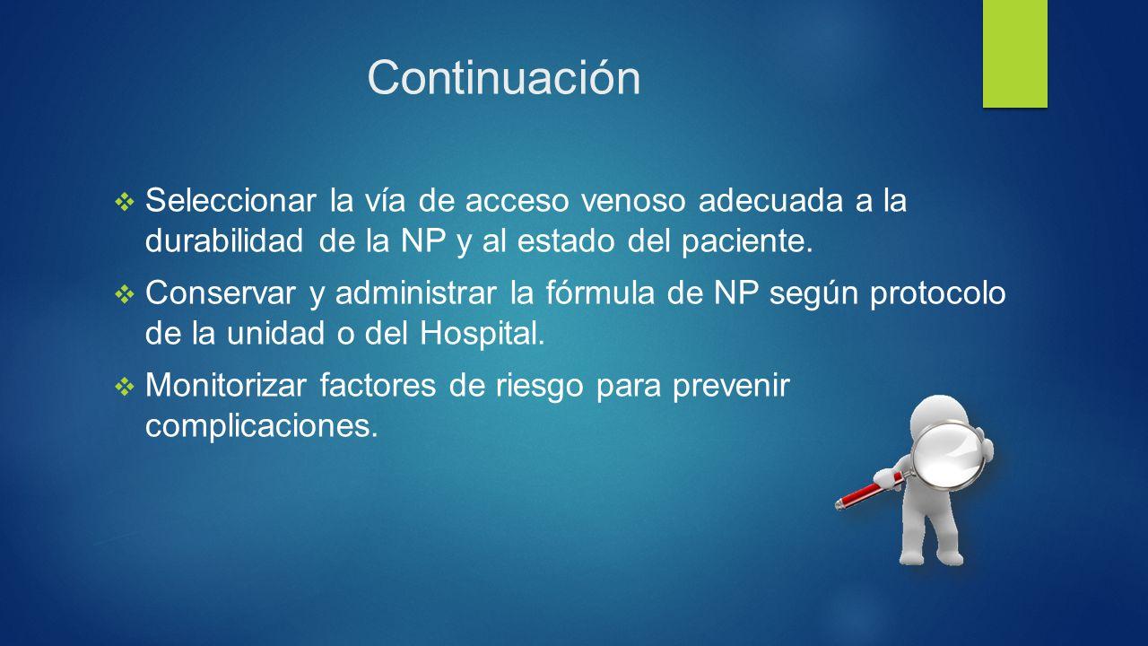 Continuación  Seleccionar la vía de acceso venoso adecuada a la durabilidad de la NP y al estado del paciente.