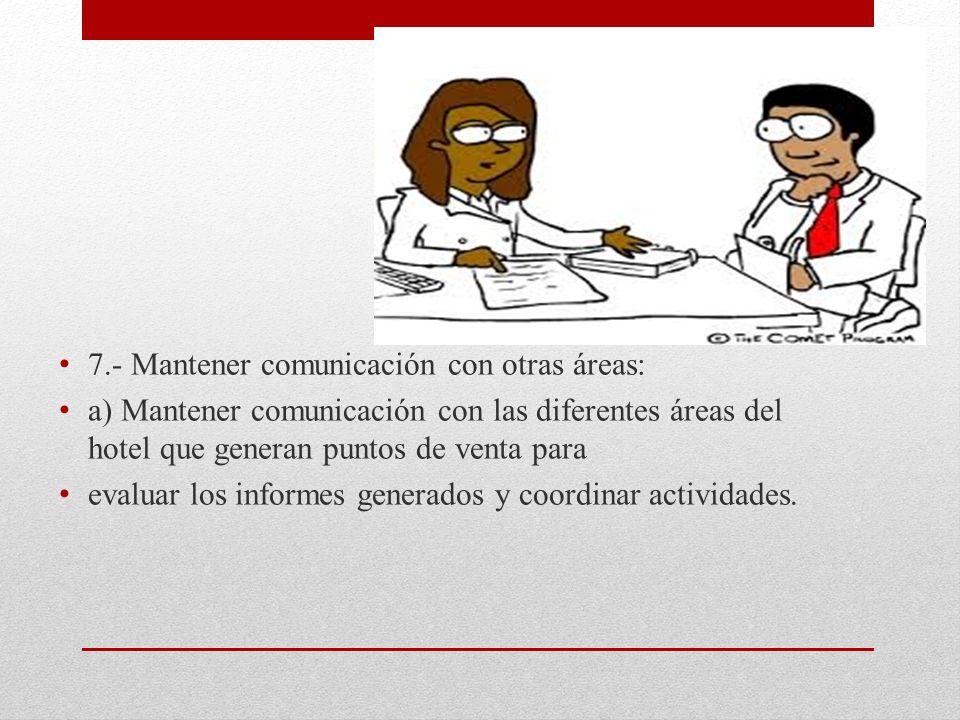7.- Mantener comunicación con otras áreas: a) Mantener comunicación con las diferentes áreas del hotel que generan puntos de venta para evaluar los informes generados y coordinar actividades.