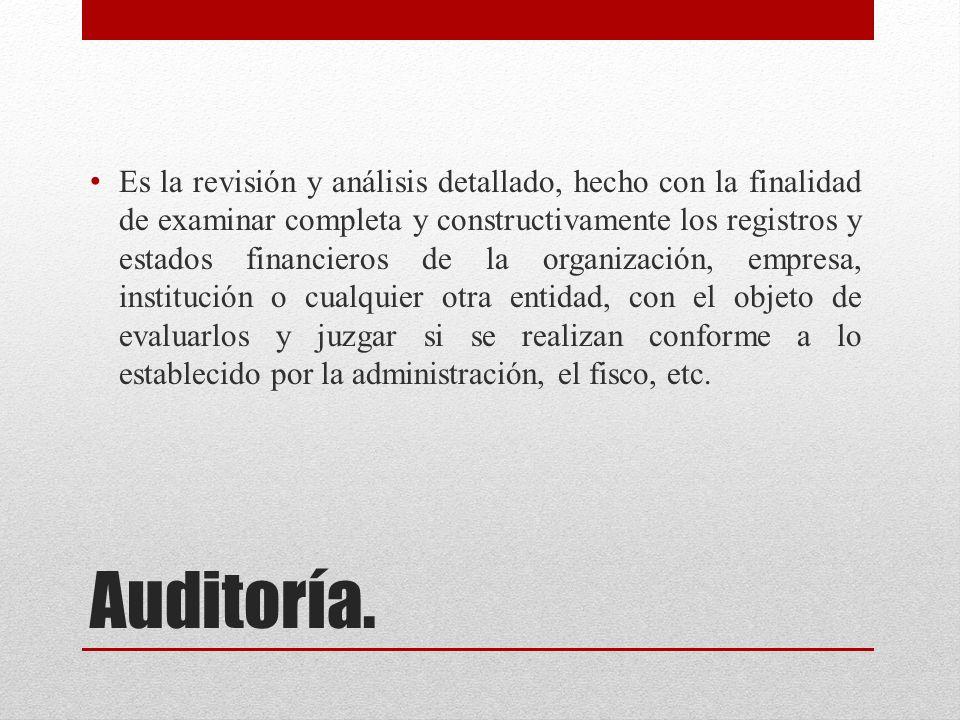 Auditoría. Es la revisión y análisis detallado, hecho con la finalidad de examinar completa y constructivamente los registros y estados financieros de