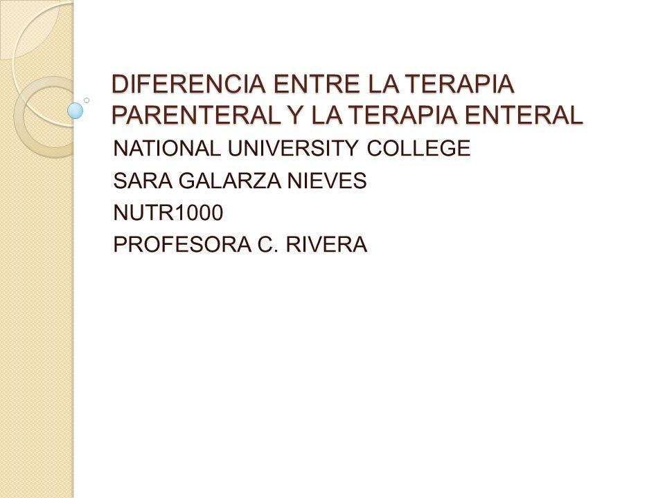 DIFERENCIA ENTRE LA TERAPIA PARENTERAL Y LA TERAPIA ENTERAL NATIONAL UNIVERSITY COLLEGE SARA GALARZA NIEVES NUTR1000 PROFESORA C.