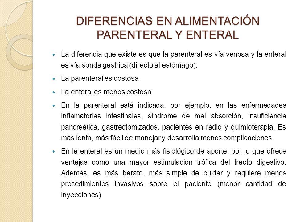 DIFERENCIAS EN ALIMENTACIÓN PARENTERAL Y ENTERAL La diferencia que existe es que la parenteral es vía venosa y la enteral es vía sonda gástrica (directo al estómago).