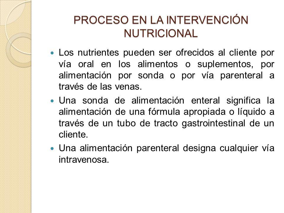 PROCESO EN LA INTERVENCIÓN NUTRICIONAL Los nutrientes pueden ser ofrecidos al cliente por vía oral en los alimentos o suplementos, por alimentación por sonda o por vía parenteral a través de las venas.