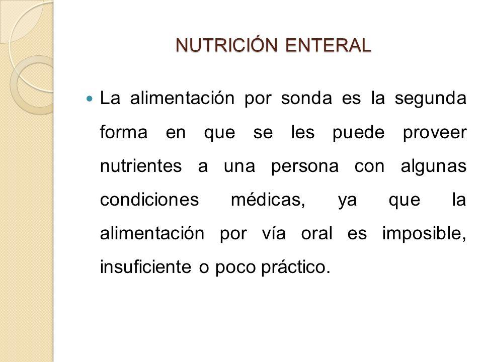 NUTRICIÓN ENTERAL La alimentación por sonda es la segunda forma en que se les puede proveer nutrientes a una persona con algunas condiciones médicas, ya que la alimentación por vía oral es imposible, insuficiente o poco práctico.