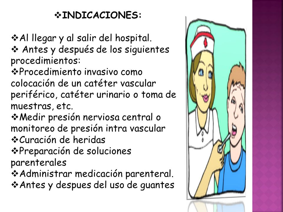  INDICACIONES:  Al llegar y al salir del hospital.  Antes y después de los siguientes procedimientos:  Procedimiento invasivo como colocación de u
