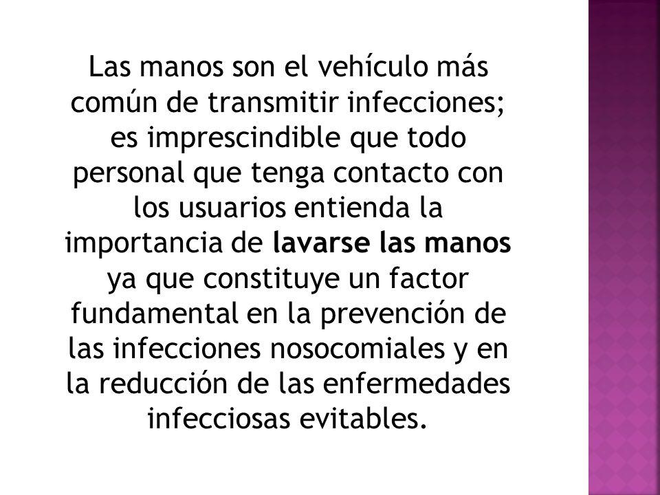 Las manos son el vehículo más común de transmitir infecciones; es imprescindible que todo personal que tenga contacto con los usuarios entienda la imp