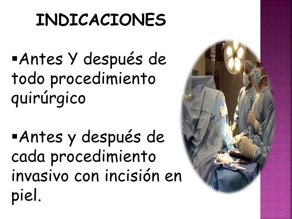 INDICACIONES  Antes Y después de todo procedimiento quirúrgico  Antes y después de cada procedimiento invasivo con incisión en piel.