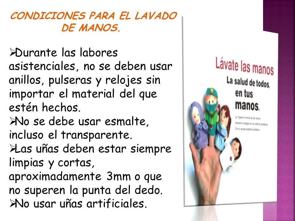 CONDICIONES PARA EL LAVADO DE MANOS.  Durante las labores asistenciales, no se deben usar anillos, pulseras y relojes sin importar el material del qu