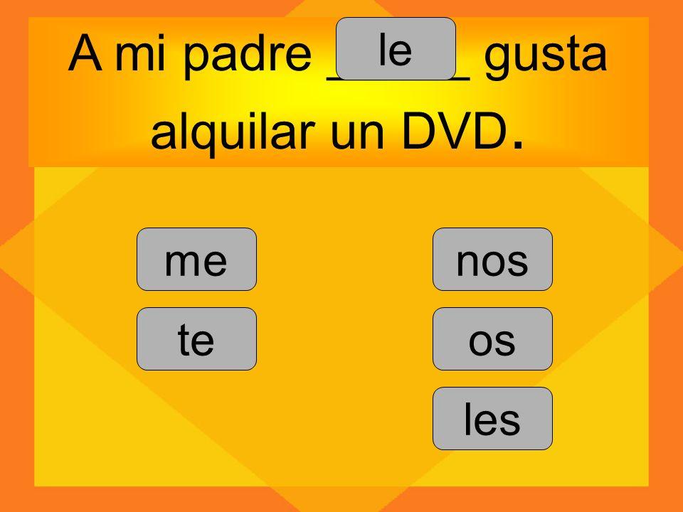 A mi padre _____ gusta alquilar un DVD. me te le nos os les