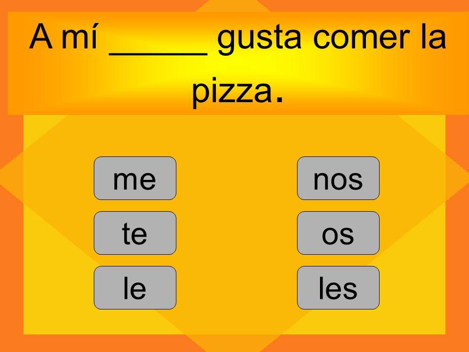 A mí _____ gusta comer la pizza. me te le nos os les