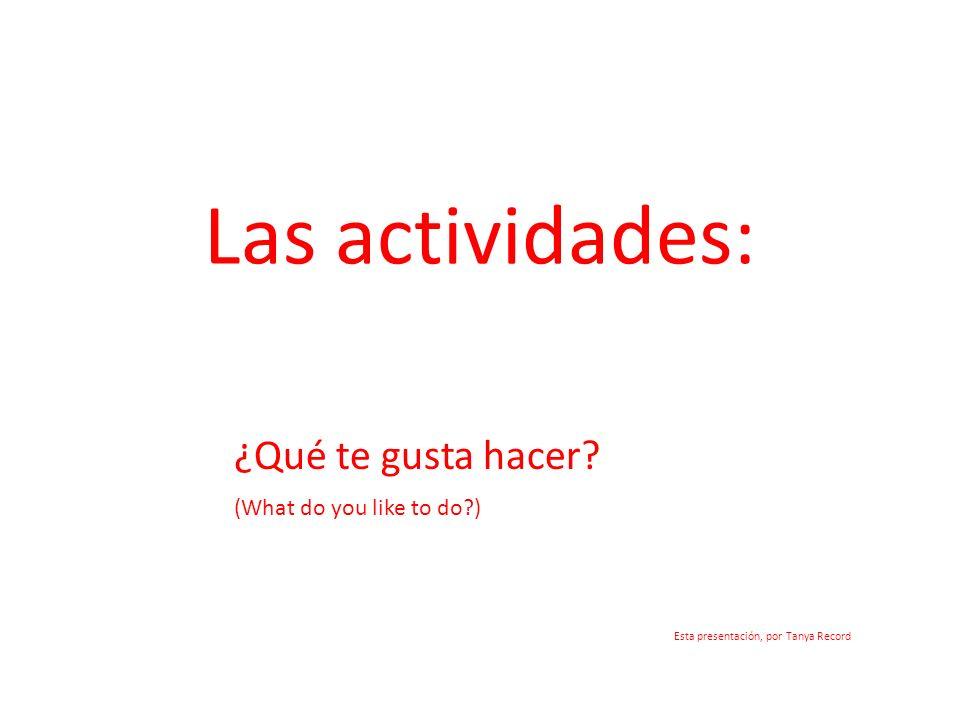 Las actividades: ¿Qué te gusta hacer? (What do you like to do?) Esta presentación, por Tanya Record
