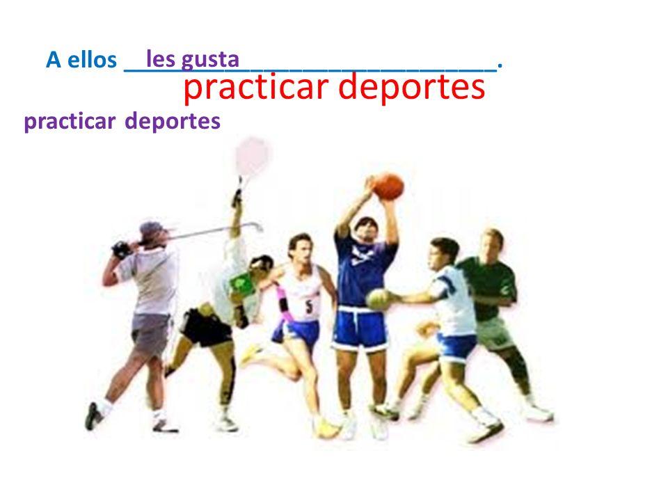 practicar deportes A ellos _____________________________. practicar deportes les gusta