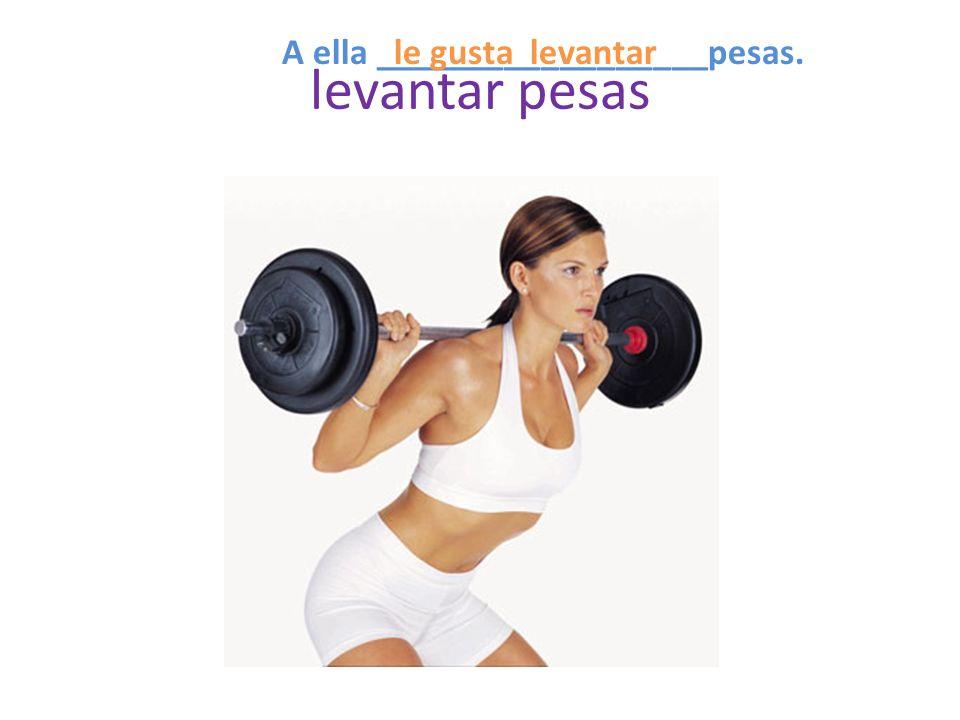 levantar pesas A ella __________________pesas.levantarle gusta