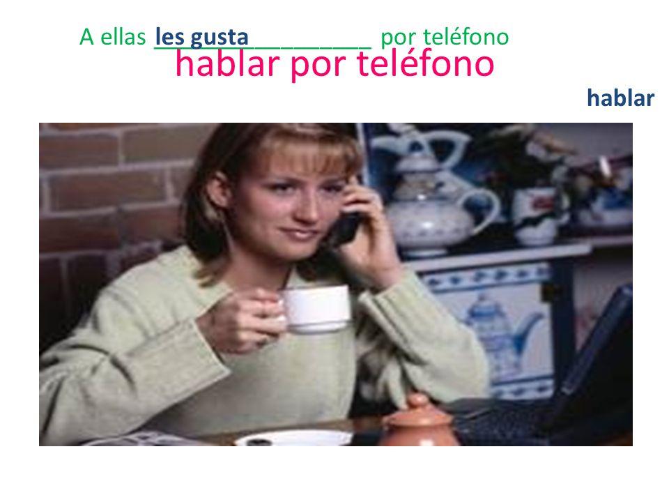 hablar por teléfono A ellas _________________ por teléfono hablar les gusta
