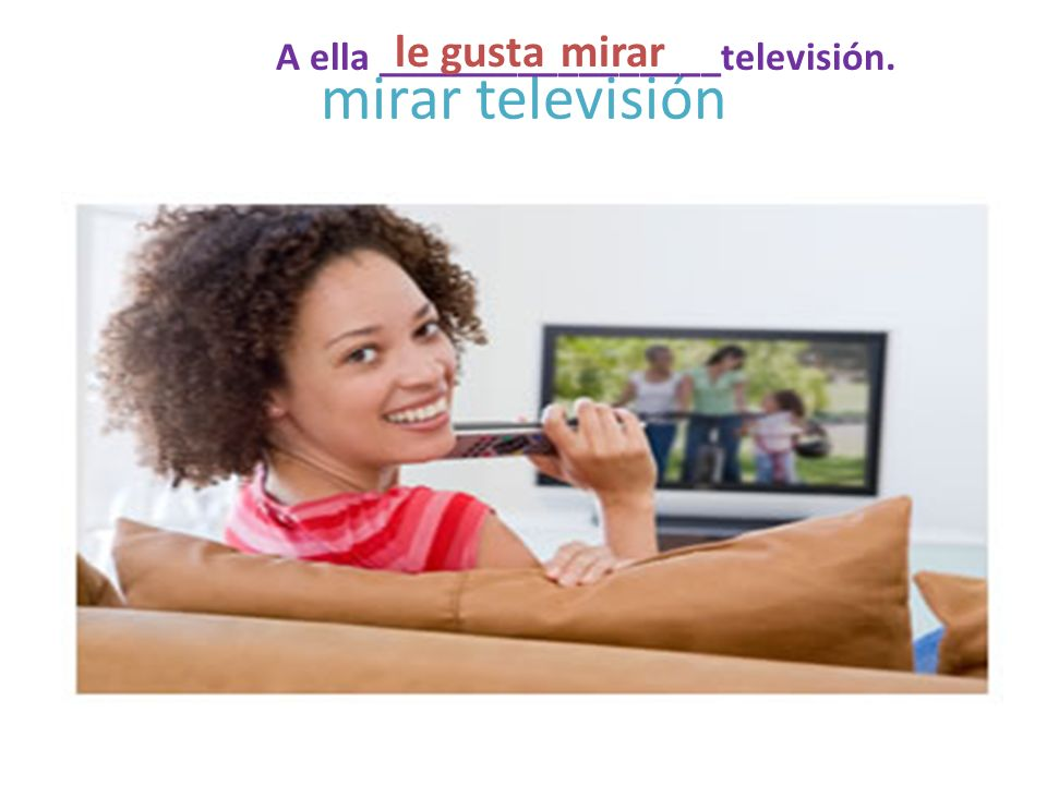 mirar televisión A ella _________________televisión. mirarle gusta