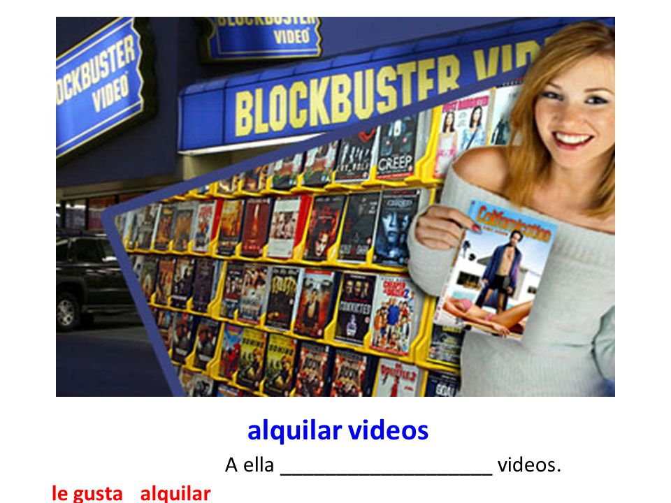 alquilar videos A ella ___________________ videos. alquilarle gusta
